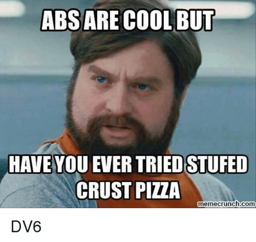 Memes, Pizza, and Cool: ABS ARE COOL BUT  HAVE YOU EVER TRIED STUFED  CRUST PIZZA  memecrunch.com DV6