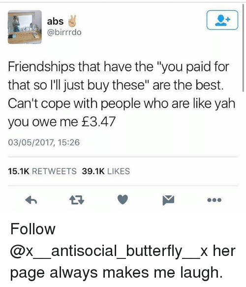 "Memes, Yah, and Best: abs  @birrrdo  Friendships that have the ""you paid for  that so I'll just buy these"" are the best.  Can't cope with people who are like yah  you owe me £3.47  03/05/2017, 15:26  15.1K RETWEETS 39.1K LIKES  17 Follow @x__antisocial_butterfly__x her page always makes me laugh."
