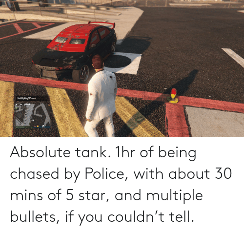 bullets: Absolute tank. 1hr of being chased by Police, with about 30 mins of 5 star, and multiple bullets, if you couldn't tell.