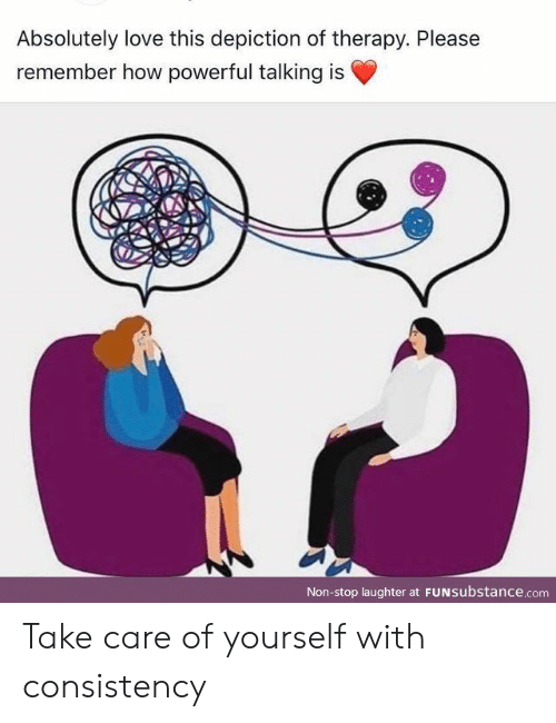 Love, Powerful, and Consistency: Absolutely love this depiction of therapy. Please  remember how powerful talking is  Non-stop laughter at FUNSubstance.com Take care of yourself with consistency