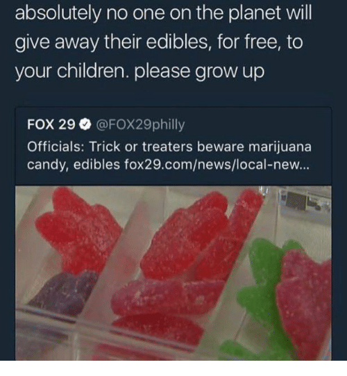 Candy, Children, and News: absolutely no one on the planet will  give away their edibles, for free, to  your children. please grow up  FOX 29 @FOX29philly  Officials: Trick or treaters beware marijuana  candy, edibles fox29.com/news/local-new...