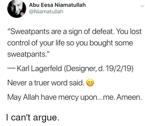 """karl lagerfeld: Abu Eesa Niamatullah  @Niamatullah  """"Sweatpants are a sign of defeat. You lost  control of your life so you bought some  sweatpants.""""  Karl Lagerfeld (Designer, d. 19/2/19)  Never a truer word said.  May Allah have mercy upon...me. Ameen."""