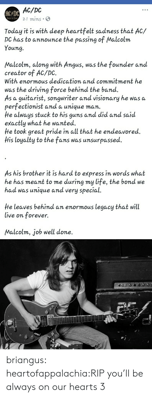 guitarist: AC/DC  21 mins S  Today it is with deep heartfelt sadness that AC/  DC has to announce the passing of Malcolm  Young.  Malcolm, along with Angus, was the founder anud  creator of AC/DC.  With enormous dedication and commitment he  was the driving force behind the band.  As a guitarist, songwriter and visionary he was a  perfectionist and a unique man.  He always stuck to his guns and did and said  exactly what he wanted.  He took great pride in all that he endeavored.  His loyalty to the fans was unsurpassed  As his brother it is hard to express in words what  he has meant to me during my life, the bond we  had was unique andd very special  He leaves behind an enormous legacy that will  live on forever.  Malcolm, job well done. briangus:  heartofappalachia:RIP you'll be always on our hearts 3