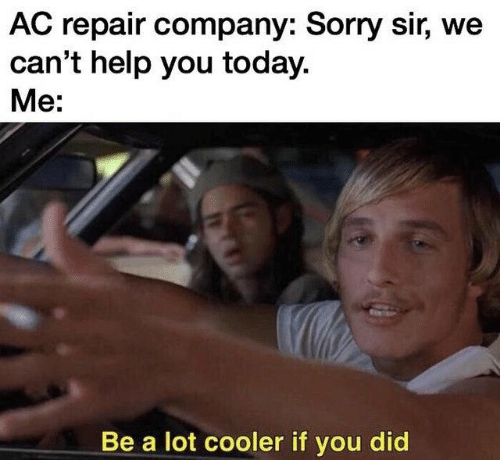 Sorry, Help, and Today: AC repair company: Sorry sir, we  can't help you today.  Me:  Be a lot cooler if you did