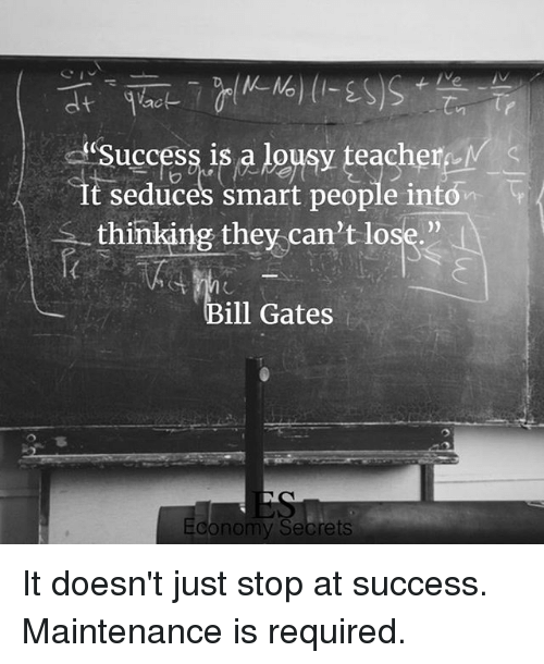 lousy: ac  uccess is a lousy teacherMS  uccesS 1  It seduces smart people intón  thinking they can't lose.  ill Gates  onomy Secrets It doesn't just stop at success. Maintenance is required.
