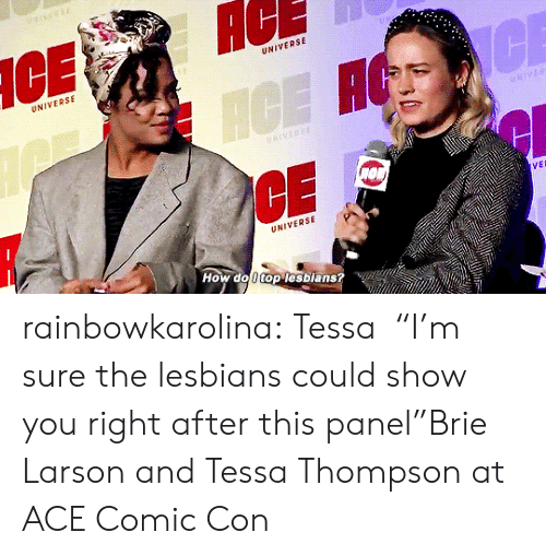 """Panel: AC  UNIVERSE  UNIVERSE  CE  ICE H  NIVERSE  VEL  UNIVERSE  How do 0 top lesbians? rainbowkarolina:  Tessa⏤""""I'm sure the lesbians could show you right after this panel""""Brie Larson and Tessa Thompson at ACE Comic Con"""