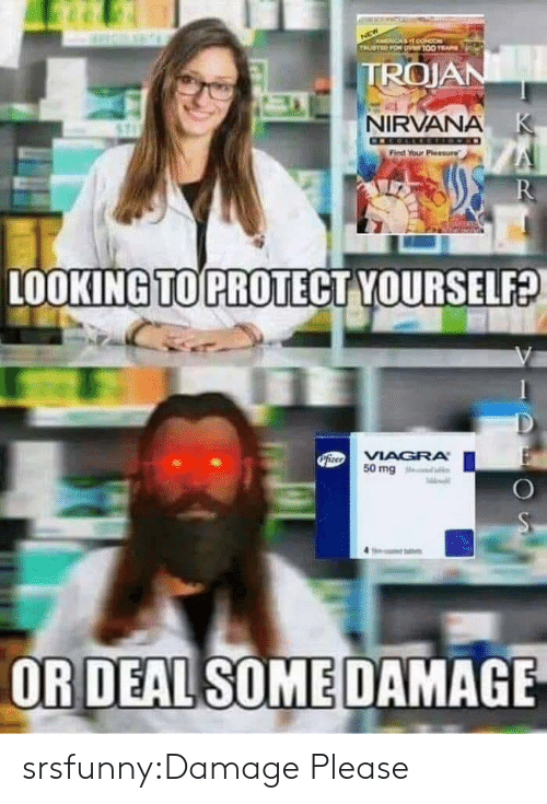 Nirvana, Tumblr, and Blog: ACA O  TRUSTED FOR O100 E  TROJAN  NIRVANA K  Find Your Pleasure  R  LOOKING TO PROTECT YOURSELF?  PiteoVIAGRA  50 mg  OR DEAL SOME DAMAGE srsfunny:Damage Please
