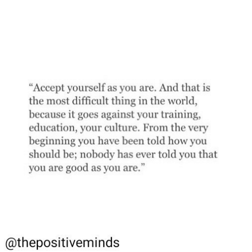"""Good, World, and Been: """"Accept yourself as you are. And that is  the most difficult thing in the world  because it goes against your training,  education, your culture. From the very  beginning you have been told how you  should be; nobody has ever told you that  you are good as you are.""""  @thepositiveminds"""