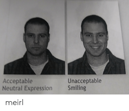 MeIRL, Neutral, and Acceptable: Acceptable  Neutral Expression Smiling  Unacceptable meirl