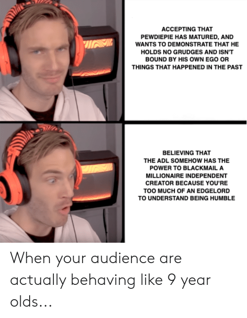 Too Much, Humble, and Power: ACCEPTING THAT  PEWDIEPIE HAS MATURED, AND  WANTS TO DEMONSTRATE THAT HE  HOLDS NO GRUDGES AND ISN'T  BOUND BY HIS oWN EGO OR  THINGS THAT HAPPENED IN THE PAST  BELIEVING THAT  THE ADL SOMEHOW HAS THE  POWER TO BLACKMAIL A  MILLIONAIRE INDEPENDENT  CREATOR BECAUSE YOU'RE  TOO MUCH OF AN EDGELORD  TO UNDERSTAND BEING HUMBLE When your audience are actually behaving like 9 year olds...