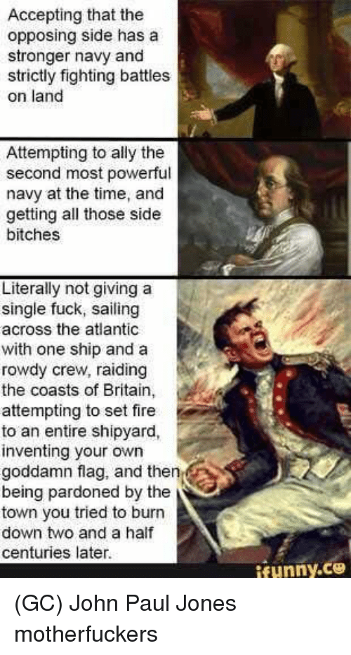 Fire, Funny, and Memes: Accepting that the  opposing side has a  stronger navy and  strictly fighting battles  on land  Attempting to ally the  second most powerful  navy at the time, and  getting all those side  bitches  Literally not giving a  single fuck, sailing  across the atlantic  with one ship and a  rowdy crew, raiding  the coasts of Britain,  attempting to set fire  to an entire shipyard,  inventing your own  goddamn flag, and then  being pardoned by the  town you tried to burn  down two and a half  centuries later  funny.ce (GC) John Paul Jones motherfuckers