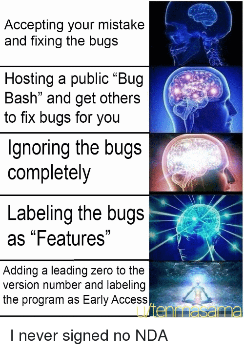 """Programmer Humor: Accepting your mistake  and fixing the bugs  Hosting a public """"Bug  Bash"""" and get others  to fix bugs for you  Ignoring the bugs  completely  Labeling the bugs  as """"Features""""  Adding a leading zero to the  version number and labeling  the program as Early Access I never signed no NDA"""