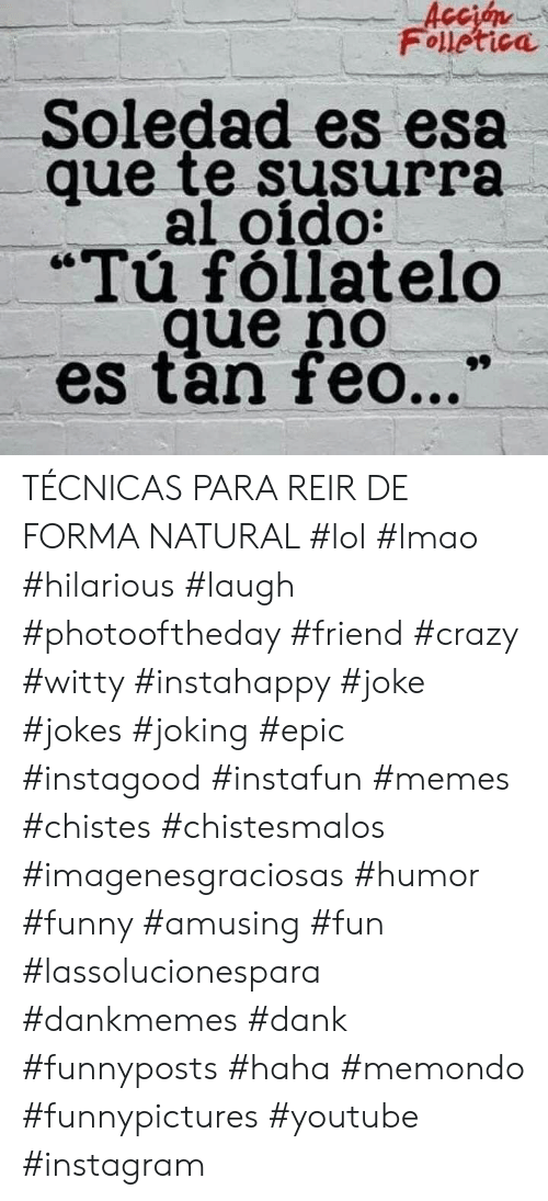 "feo: Acción  Folletica  Soledad es esa  que te susurra  al oido:  ""Tú fóllatelo  que no  es tan feo..."" TÉCNICAS PARA REIR DE FORMA NATURAL #lol #lmao #hilarious #laugh #photooftheday #friend #crazy #witty #instahappy #joke #jokes #joking #epic #instagood #instafun  #memes #chistes #chistesmalos #imagenesgraciosas #humor #funny  #amusing #fun #lassolucionespara #dankmemes  #dank  #funnyposts #haha #memondo #funnypictures #youtube #instagram"