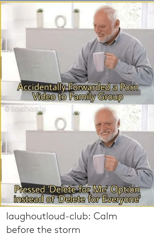 Club, Family, and Tumblr: Accidentally Forwarded a Porn  Video to Family Group  OSnehasis  Pressed 'Delete for Me Option  finstead of 'Delete for Everyone laughoutloud-club:  Calm before the storm