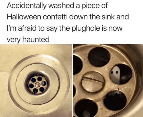 sink: Accidentally washed a piece of  Halloween confetti down the sink and  I'm afraid to say the plughole is now  very haunted