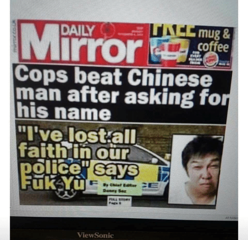 """Police, Lost, and Chinese: ACCmug&  coffee  Mirror  DAILY  SAM  Cops beat Chinese  man after asking for  his name  """"I've lost all  faithin our  police sayS  Fuk Yu  Deney Sez  PAL STO  All folder  ViewSonic"""