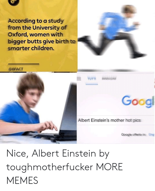 Albert Einstein: According to a study  from the University of  Oxford, women with  bigger butts give birth to  smarter children.  @BFACT  Googl  Albert Einstein's mother hot pics  Googje offesito in Eng Nice, Albert Einstein by toughmotherfucker MORE MEMES