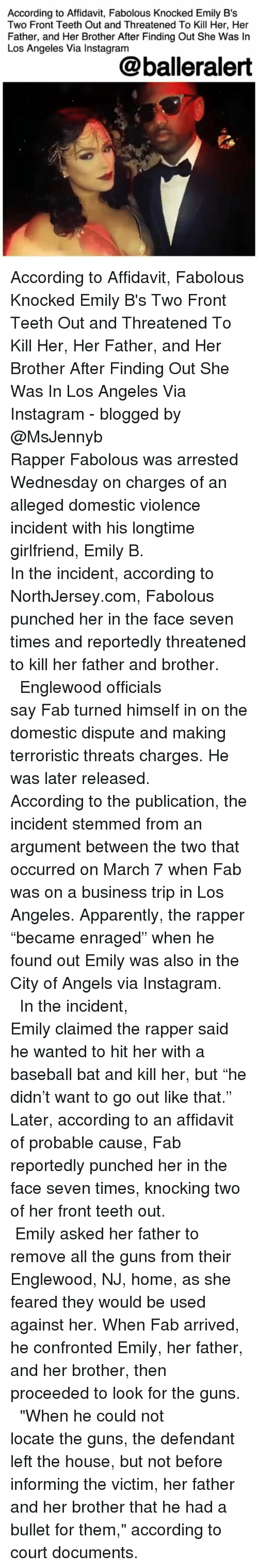 """Apparently, Baseball, and Fabolous: According to Affidavit, Fabolous Knocked Emily B's  Two Front Teeth Out and Threatened To Kill Her, Her  Father, and Her Brother After Finding Out She Was In  Los Angeles Via Instagram  @balleralert According to Affidavit, Fabolous Knocked Emily B's Two Front Teeth Out and Threatened To Kill Her, Her Father, and Her Brother After Finding Out She Was In Los Angeles Via Instagram - blogged by @MsJennyb ⠀⠀⠀⠀⠀⠀⠀⠀⠀ ⠀⠀⠀⠀⠀⠀⠀⠀⠀ Rapper Fabolous was arrested Wednesday on charges of an alleged domestic violence incident with his longtime girlfriend, Emily B. ⠀⠀⠀⠀⠀⠀⠀⠀⠀ ⠀⠀⠀⠀⠀⠀⠀⠀⠀ In the incident, according to NorthJersey.com, Fabolous punched her in the face seven times and reportedly threatened to kill her father and brother. ⠀⠀⠀⠀⠀⠀⠀⠀⠀ ⠀⠀⠀⠀⠀⠀⠀⠀⠀ Englewood officials say Fab turned himself in on the domestic dispute and making terroristic threats charges. He was later released. ⠀⠀⠀⠀⠀⠀⠀⠀⠀ ⠀⠀⠀⠀⠀⠀⠀⠀⠀ According to the publication, the incident stemmed from an argument between the two that occurred on March 7 when Fab was on a business trip in Los Angeles. Apparently, the rapper """"became enraged"""" when he found out Emily was also in the City of Angels via Instagram. ⠀⠀⠀⠀⠀⠀⠀⠀⠀ ⠀⠀⠀⠀⠀⠀⠀⠀⠀ In the incident, Emily claimed the rapper said he wanted to hit her with a baseball bat and kill her, but """"he didn't want to go out like that."""" Later, according to an affidavit of probable cause, Fab reportedly punched her in the face seven times, knocking two of her front teeth out. ⠀⠀⠀⠀⠀⠀⠀⠀⠀ ⠀⠀⠀⠀⠀⠀⠀⠀⠀ Emily asked her father to remove all the guns from their Englewood, NJ, home, as she feared they would be used against her. When Fab arrived, he confronted Emily, her father, and her brother, then proceeded to look for the guns. ⠀⠀⠀⠀⠀⠀⠀⠀⠀ ⠀⠀⠀⠀⠀⠀⠀⠀⠀ """"When he could not locate the guns, the defendant left the house, but not before informing the victim, her father and her brother that he had a bullet for them,"""" according to court documents."""