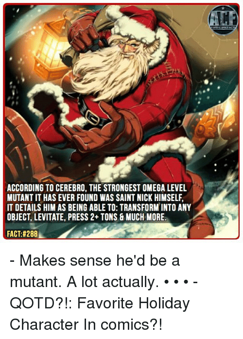 levitation: ACCORDING TO CEREBRO, THE STRONGEST OMEGA LEVEL  MUTANT IT HAS EVER FOUND WAS SAINT NICK HIMSELF.  IT DETAILS HIM AS BEING ABLE TO: TRANSFORM INTO ANY  OBJECT, LEVITATE, PRESS 2+ TONS 8 MUCH MORE  FACT:#288 - Makes sense he'd be a mutant. A lot actually. • • • - QOTD?!: Favorite Holiday Character In comics?!