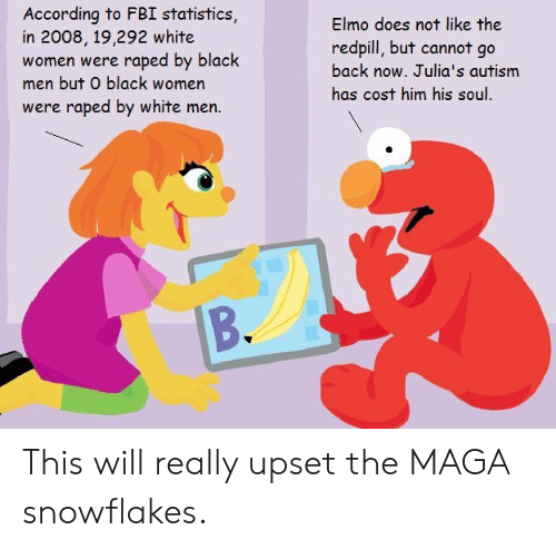 Elmo, Fbi, and Politics: According to FBI statistics,  in 2008, 19,292 white  women were raped by black  men but O black women  were raped by white men.  Elmo does not like the  redpill, but cannot go  back now. Julia's autism  has cost him his soul. This will really upset the MAGA snowflakes.