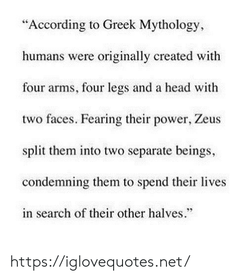 "faces: ""According to Greek Mythology  humans were originally created with  four arms, four legs and a head with  two faces. Fearing their power, Zeus  split them into two separate beings,  condemning them to spend their lives  in search of their other halves."" https://iglovequotes.net/"