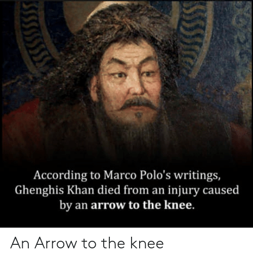 Arrow, According, and Khan: According to Marco Polo's writings,  Ghenghis Khan died from an injury caused  by an arrow to the knee. An Arrow to the knee