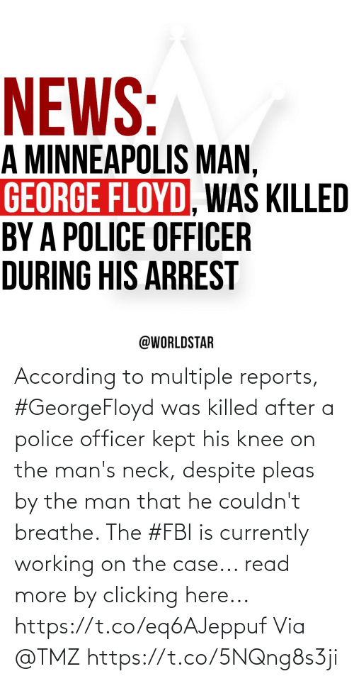 currently: According to multiple reports, #GeorgeFloyd was killed after a police officer kept his knee on the man's neck, despite pleas by the man that he couldn't breathe. The #FBI is currently working on the case... read more by clicking here... https://t.co/eq6AJeppuf Via @TMZ https://t.co/5NQng8s3ji