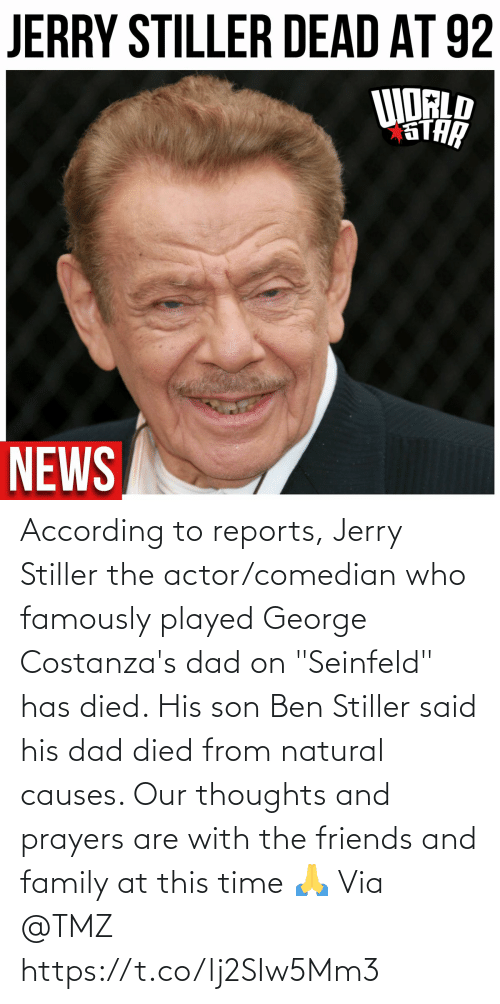 "son: According to reports, Jerry Stiller the actor/comedian who famously played George Costanza's dad on ""Seinfeld"" has died.  His son Ben Stiller said his dad died from natural causes.  Our thoughts and prayers are with the friends and family at this time 🙏 Via @TMZ https://t.co/lj2SIw5Mm3"