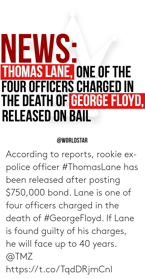 Found: According to reports, rookie ex-police officer #ThomasLane has been released after posting $750,000 bond. Lane is one of four officers charged in the death of #GeorgeFloyd. If Lane is found guilty of his charges, he will face up to 40 years. @TMZ https://t.co/TqdDRjmCnl