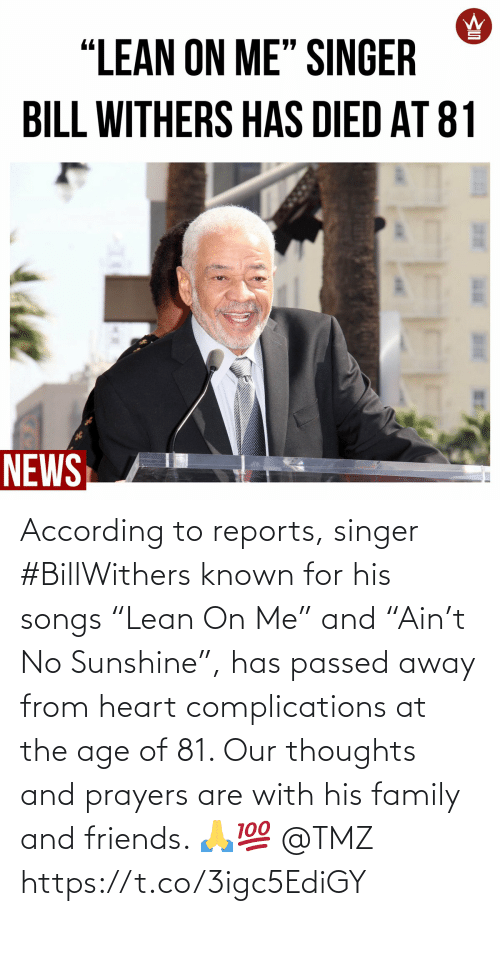 "thoughts: According to reports, singer #BillWithers known for his songs ""Lean On Me"" and ""Ain't No Sunshine"", has passed away from heart complications at the age of 81. Our thoughts and prayers are with his family and friends. 🙏💯 @TMZ https://t.co/3igc5EdiGY"