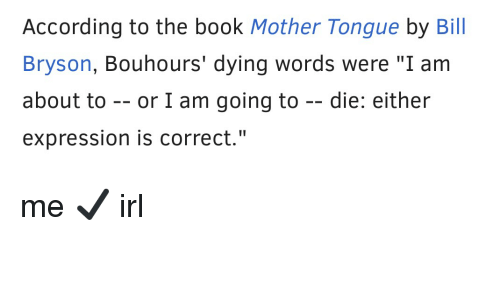 """Book, Irl, and According: According to the book Mother Tongue by Bill  Bryson, Bouhours' dying words were """"I am  about to - or I am going to --die: either  expression is correct."""" me ✔️ irl"""
