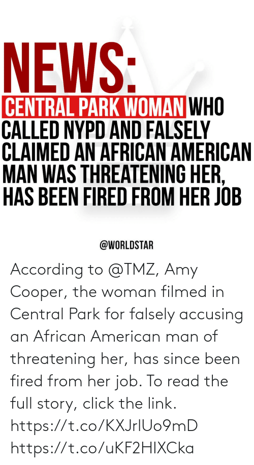 amy: According to @TMZ, Amy Cooper, the woman filmed in Central Park for falsely accusing an African American man of threatening her, has since been fired from her job. To read the full story, click the link. https://t.co/KXJrlUo9mD https://t.co/uKF2HIXCka