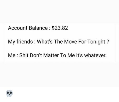 Friends, Shit, and Hood: Account Balance $23.82  My friends What's The Move For Tonight?  Me Shit Don't Matter To Me It's whatever. 💀