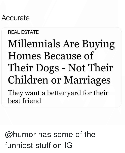 Best Friend, Children, and Dogs: Accurate  REAL ESTATE  Millennials Are Buying  Homes Because of  Their Dogs - Not Their  Children or Marriages  They want a better yard for their  best friend @humor has some of the funniest stuff on IG!