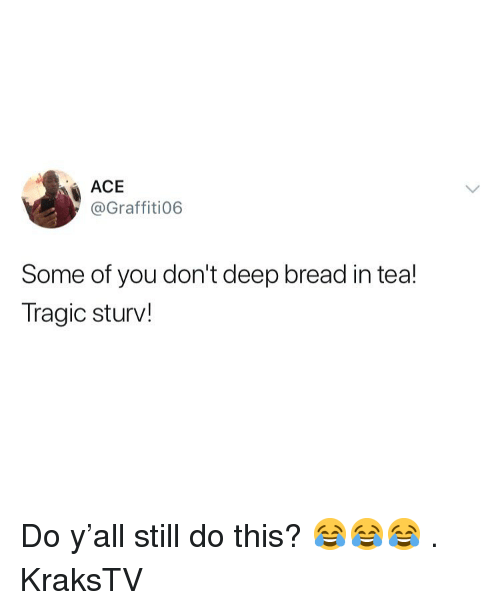 Memes, 🤖, and Tea: ACE  @Graffiti06  Some of you don't deep bread in tea!  Tragic sturv! Do y'all still do this? 😂😂😂 . KraksTV