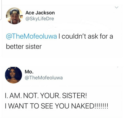 Naked: Ace Jackson  @SkyLifeDre  @TheMofeoluwa I couldn't ask for a  better sister  Mo.  @TheMofeoluwa  I. AM. NOT. YOUR. SISTER!  I WANT TO SEE YOU NAKED!!!!!!