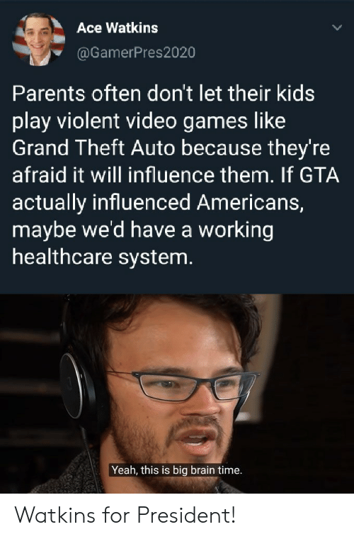 grand theft: Ace Watkins  @GamerPres2020  Parents often don't let their kids  play violent video games like  Grand Theft Auto because they're  afraid it will influence them. If GTA  actually influenced Americans,  maybe we'd have a working  healthcare system.  Yeah, this is big brain time. Watkins for President!