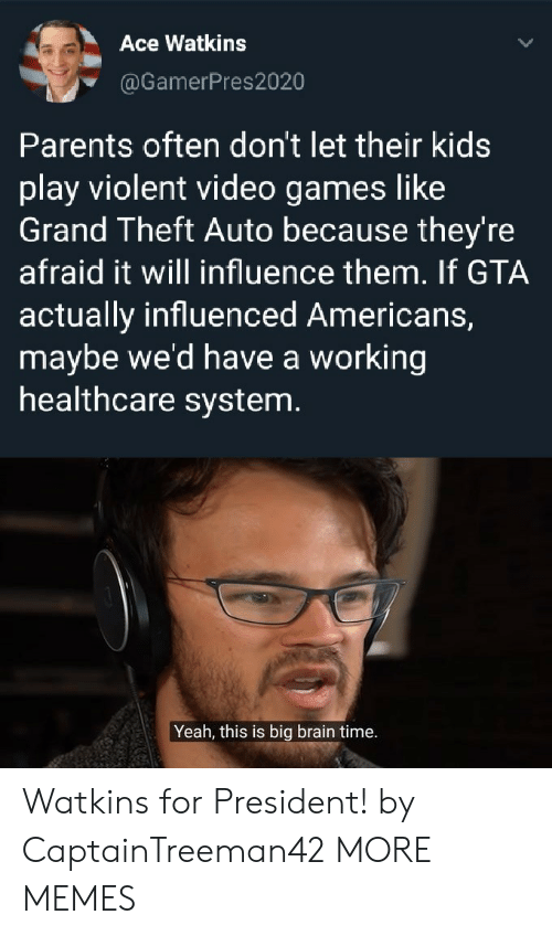 grand theft: Ace Watkins  @GamerPres2020  Parents often don't let their kids  play violent video games like  Grand Theft Auto because they're  afraid it will influence them. If GTA  actually influenced Americans,  maybe we'd have a working  healthcare system.  Yeah, this is big brain time. Watkins for President! by CaptainTreeman42 MORE MEMES