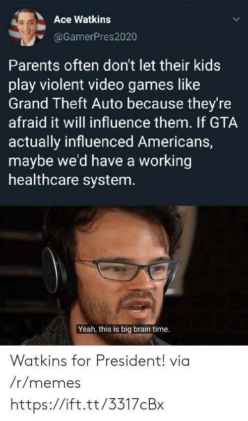 Memes, Parents, and Video Games: Ace Watkins  @GamerPres2020  Parents often don't let their kids  play violent video games like  Grand Theft Auto because they're  afraid it will influence them. If GTA  actually influenced Americans,  maybe we'd have a working  healthcare system.  Yeah, this is big brain time. Watkins for President! via /r/memes https://ift.tt/3317cBx