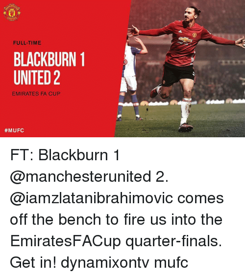 Come Off The Bench: ACHES  NITED  FULL-TIME  BLACKBURN 1  UNITED 2  EMIRATES FA CUP  #MUFC  Hew FT: Blackburn 1 @manchesterunited 2. @iamzlatanibrahimovic comes off the bench to fire us into the EmiratesFACup quarter-finals. Get in! dynamixontv mufc