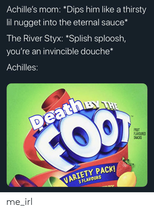 styx: Achille's mom: *Dips him like a thirsty  lil nugget into the eternal sauce*  The River Styx: *Splish sploosh,  you're an invincible douche*  Achilles:  BY THE  Deathy  FOO  FRUIT  FLAVOURED  SNACKS  VARIETY PACK!  3 FLAVOURS me_irl
