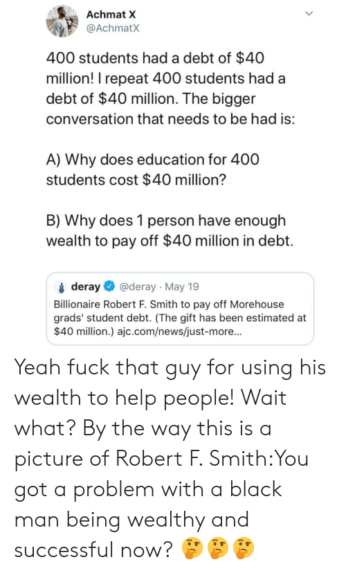 News, Tumblr, and Yeah: Achmat X  @AchmatX  400 students had a debt of $40  million! I repeat 400 students had a  debt of $40 million. The bigger  conversation that needs to be had is  A) Why does education for 400  students cost $40 million'?  B) Why does 1 person have enough  wealth to pay off $40 million in debt  deray @deray May 19  Billionaire Robert F. Smith to pay off Morehouse  grads' student debt. (The gift has been estimated at  $40 million.) ajc.com/news/just-more... Yeah fuck that guy for using his wealth to help people! Wait what? By the way this is a picture of Robert F. Smith:You got a problem with a black man being wealthy and successful now? 🤔🤔🤔