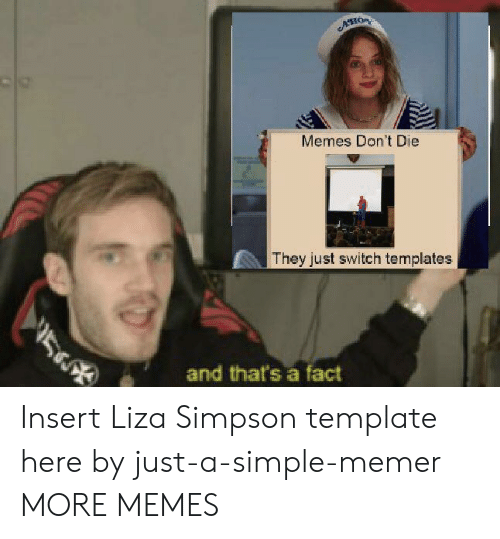 Dont Die: ACHOR  Memes Don't Die  They just switch templates  5  and that's a fact Insert Liza Simpson template here by just-a-simple-memer MORE MEMES