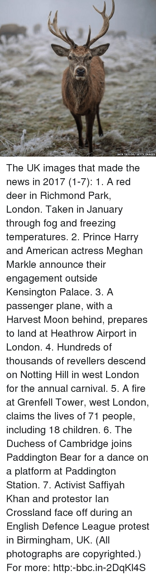 Children, Deer, and Fire: ACK TAYLOR GETTYIMAGES The UK images that made the news in 2017 (1-7): 1. A red deer in Richmond Park, London. Taken in January through fog and freezing temperatures. 2. Prince Harry and American actress Meghan Markle announce their engagement outside Kensington Palace. 3. A passenger plane, with a Harvest Moon behind, prepares to land at Heathrow Airport in London. 4. Hundreds of thousands of revellers descend on Notting Hill in west London for the annual carnival. 5. A fire at Grenfell Tower, west London, claims the lives of 71 people, including 18 children. 6. The Duchess of Cambridge joins Paddington Bear for a dance on a platform at Paddington Station. 7. Activist Saffiyah Khan and protestor Ian Crossland face off during an English Defence League protest in Birmingham, UK. (All photographs are copyrighted.) For more: http:-bbc.in-2DqKl4S