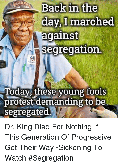 Memes, Protest, and Progressive: ack1  day,l marched  against  segregation  Today, these young fools  protest demanding to be  segregated.' Dr. King Died For Nothing If This Generation Of Progressive Get Their Way -Sickening To Watch #Segregation