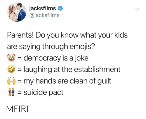 Parents, Emojis, and Kids: acksfilms  @jacksfilms  Parents! Do you know what your kids  are saying through emojis?  democracy is a joke  laughing at the establishment  my hands are clean of guilt  suicide pact MEIRL