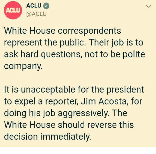 Aclu: ACLU  @ACLU  ACLU  White House correspondents  represent the public. Their job is to  ask hard questions, not to be polite  company  It is unacceptable for the president  to expel a reporter, Jim Acosta, for  doing his job aggressively. The  White House should reverse this  decision immediately.