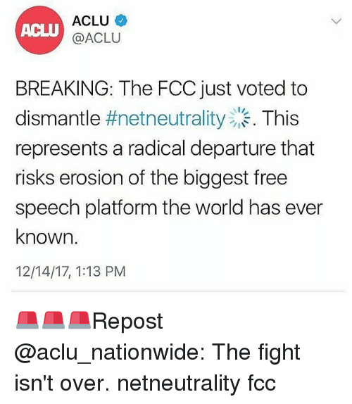 Memes, Nationwide, and Free: ACLU  @ACLU  BREAKING: The FCC just voted to  dismantle #netneutrality . This  represents a radical departure that  risks erosion of the biggest free  speech platform the world has ever  known.  12/14/17, 1:13 PM 🚨🚨🚨Repost @aclu_nationwide: The fight isn't over. netneutrality fcc