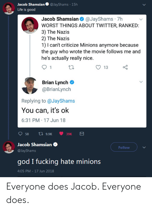 Fucking, God, and Life: acob Shamsian@JayShams 15h  Life is good  Jacob Shamsian@JayShams 7h  WORST THINGS ABOUT TWITTER, RANKED  3) The Nazis  2) The Nazis  1) I can't criticize Minions anymore because  the guy who wrote the movie follows me and  he's actually really nice  O 13  Brian Lynch C  @BrianLynch  Replying to @JayShams  You can, it's ok  6:31 PM 17 Jun 18  58 a 9.9K  39K  Jacob Shamsian  @JayShams  god I fucking hate minions  4:05 PM-17 Jun 2018  Follow Everyone does Jacob. Everyone does.