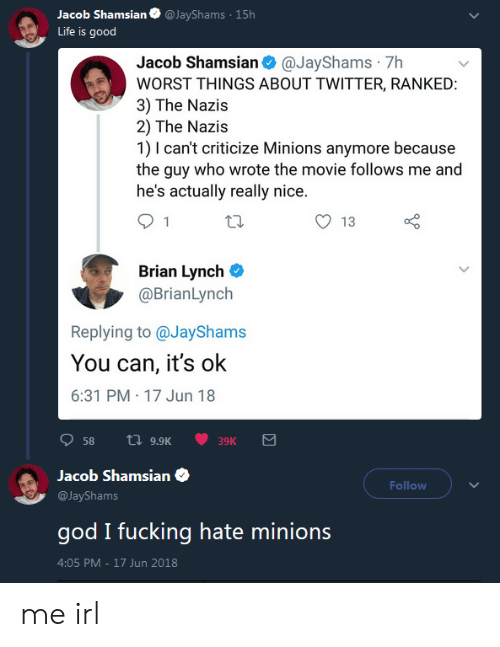 Fucking, God, and Life: acob Shamsian@JayShams 15h  Life is good  Jacob Shamsian@JayShams 7h  WORST THINGS ABOUT TWITTER, RANKED  3) The Nazis  2) The Nazis  1) I can't criticize Minions anymore because  the guy who wrote the movie follows me and  he's actually really nice  O 13  Brian Lynch C  @BrianLynch  Replying to @JayShams  You can, it's ok  6:31 PM 17 Jun 18  58 a 9.9K  39K  Jacob Shamsian  @JayShams  god I fucking hate minions  4:05 PM-17 Jun 2018  Follow me irl